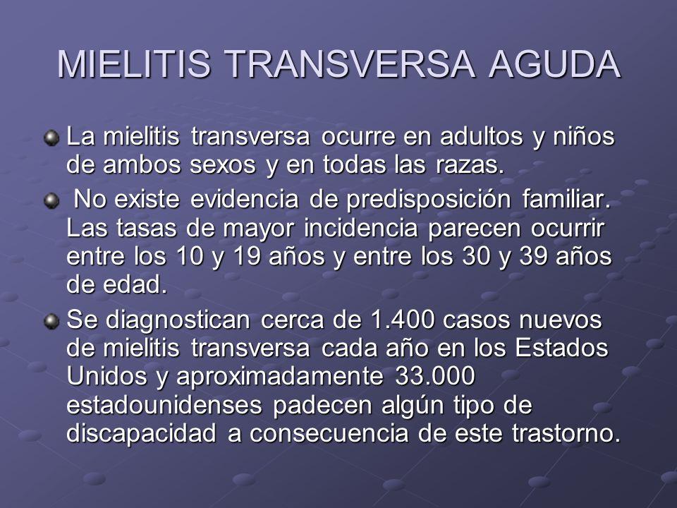 MIELITIS TRANSVERSA AGUDA La mielitis transversa ocurre en adultos y niños de ambos sexos y en todas las razas. No existe evidencia de predisposición