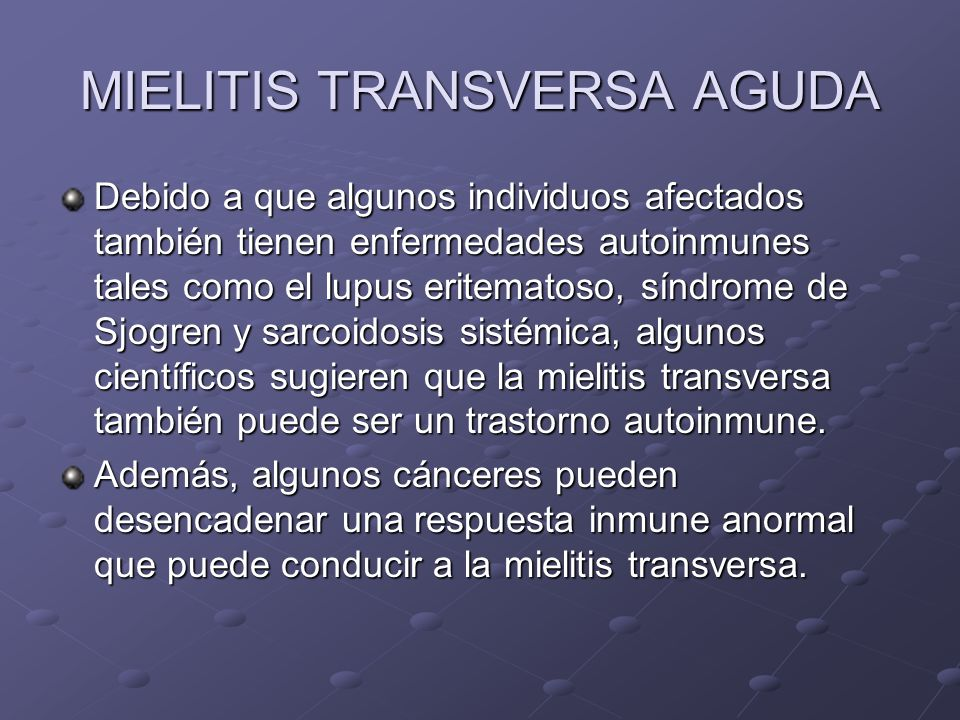 MIELITIS TRANSVERSA AGUDA Debido a que algunos individuos afectados también tienen enfermedades autoinmunes tales como el lupus eritematoso, síndrome