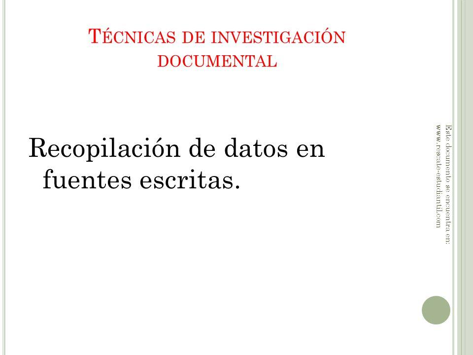 T ÉCNICAS DE INVESTIGACIÓN DOCUMENTAL Recopilación de datos en fuentes escritas. Este documento se encuentra en: www.rescate-estudiantil.com