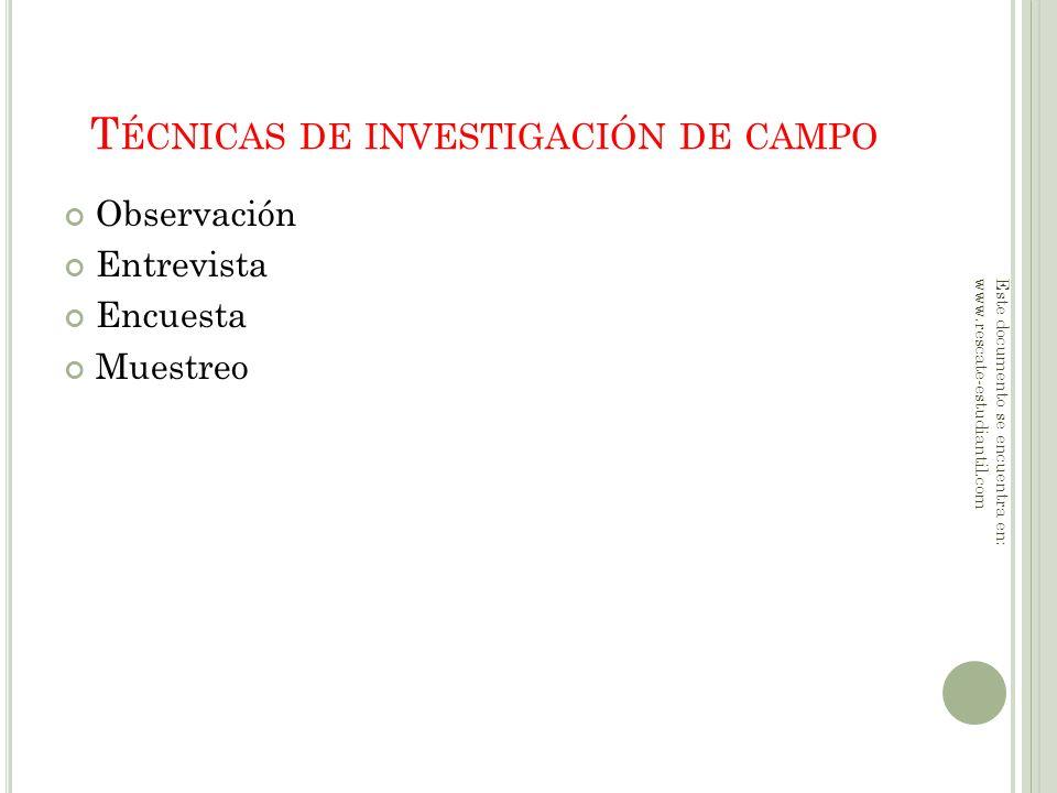 T ÉCNICAS DE INVESTIGACIÓN DE CAMPO Observación Entrevista Encuesta Muestreo Este documento se encuentra en: www.rescate-estudiantil.com