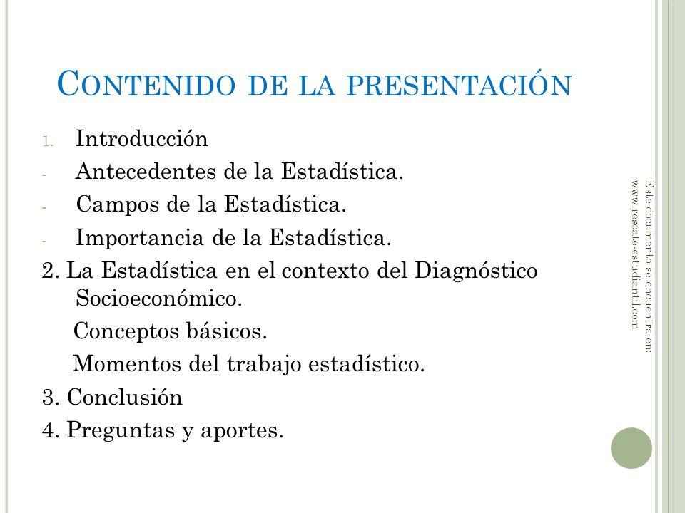 C ONTENIDO DE LA PRESENTACIÓN 1. Introducción - Antecedentes de la Estadística. - Campos de la Estadística. - Importancia de la Estadística. 2. La Est