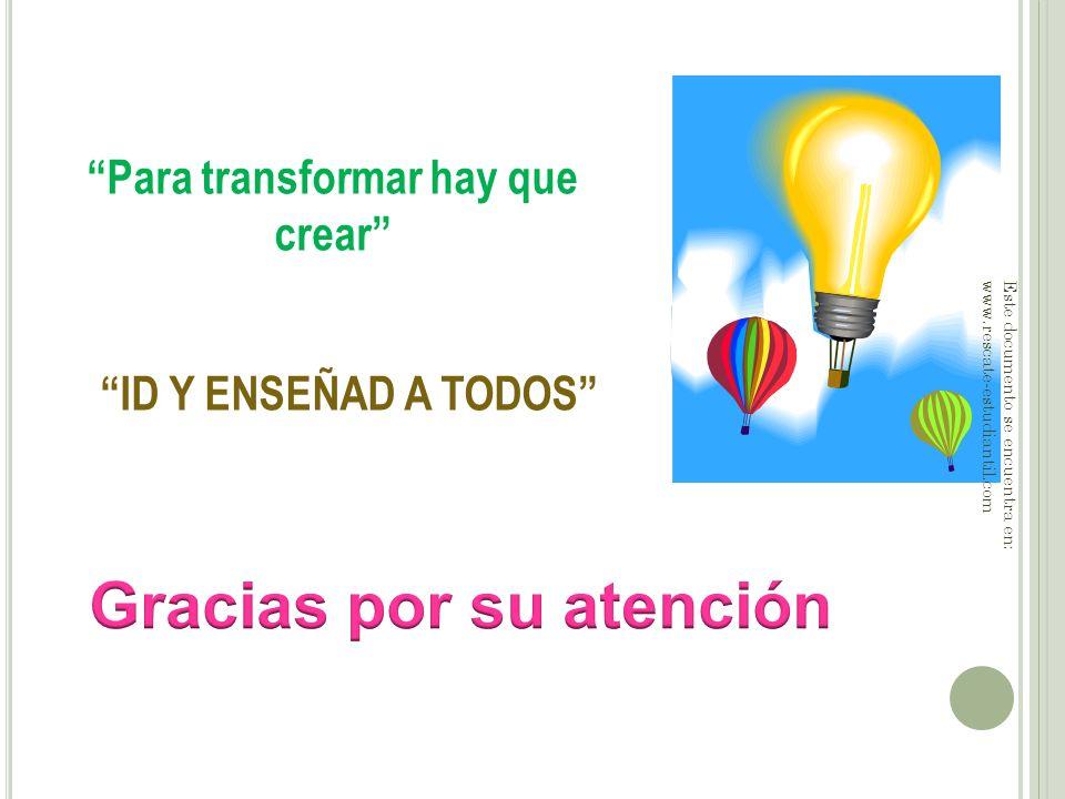 Para transformar hay que crear ID Y ENSEÑAD A TODOS Este documento se encuentra en: www.rescate-estudiantil.com