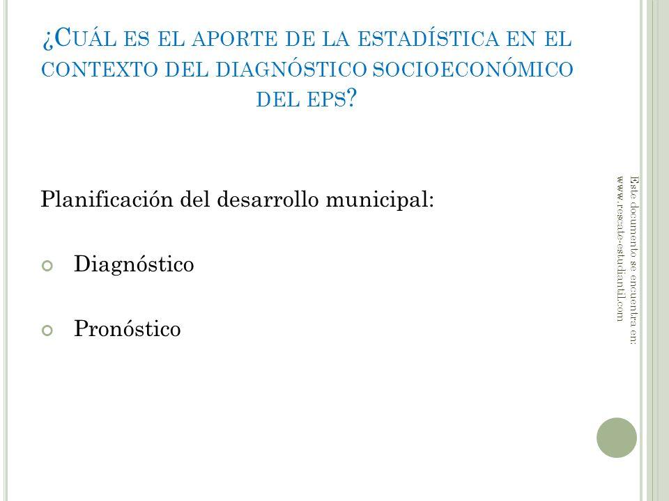 ¿C UÁL ES EL APORTE DE LA ESTADÍSTICA EN EL CONTEXTO DEL DIAGNÓSTICO SOCIOECONÓMICO DEL EPS ? Planificación del desarrollo municipal: Diagnóstico Pron