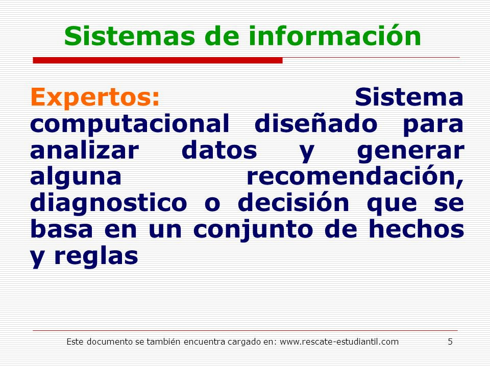 Sistemas de información Expertos: Sistema computacional diseñado para analizar datos y generar alguna recomendación, diagnostico o decisión que se bas