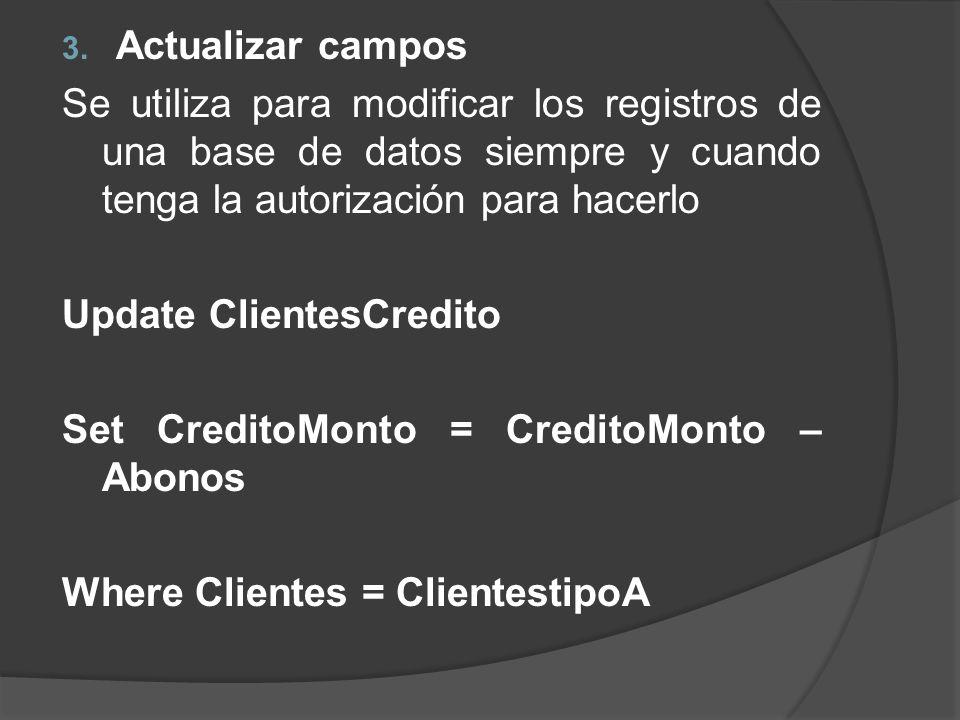 3. Actualizar campos Se utiliza para modificar los registros de una base de datos siempre y cuando tenga la autorización para hacerlo Update ClientesC