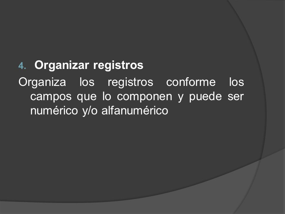 4. Organizar registros Organiza los registros conforme los campos que lo componen y puede ser numérico y/o alfanumérico