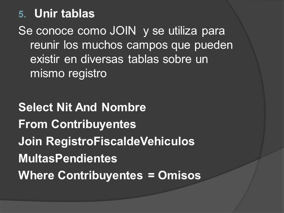 5. Unir tablas Se conoce como JOIN y se utiliza para reunir los muchos campos que pueden existir en diversas tablas sobre un mismo registro Select Nit