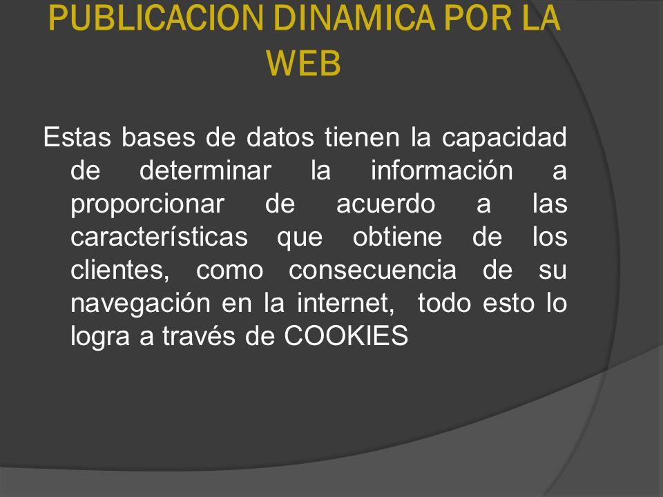 PUBLICACION DINAMICA POR LA WEB Estas bases de datos tienen la capacidad de determinar la información a proporcionar de acuerdo a las características