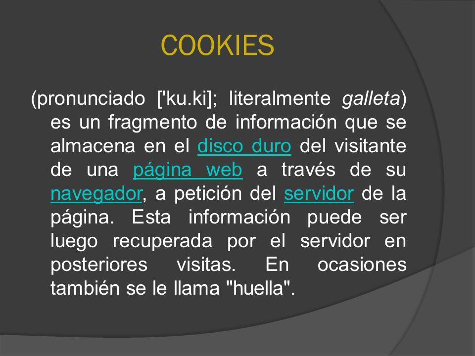 COOKIES (pronunciado ['ku.ki]; literalmente galleta) es un fragmento de información que se almacena en el disco duro del visitante de una página web a
