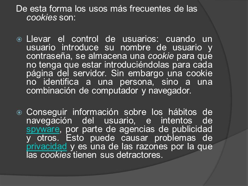De esta forma los usos más frecuentes de las cookies son: Llevar el control de usuarios: cuando un usuario introduce su nombre de usuario y contraseña