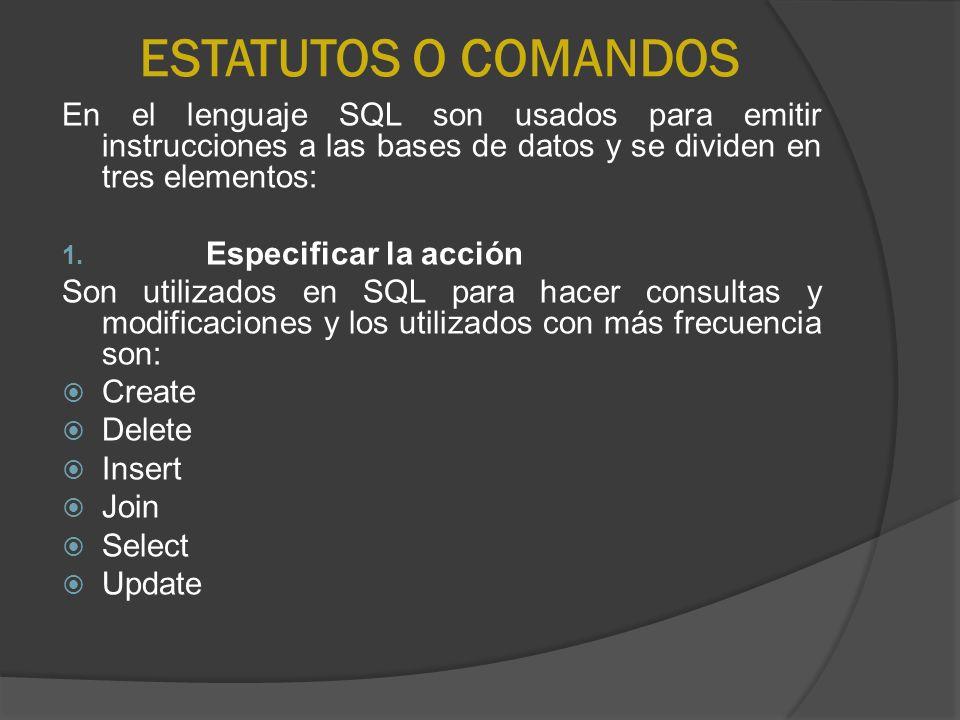 ESTATUTOS O COMANDOS En el lenguaje SQL son usados para emitir instrucciones a las bases de datos y se dividen en tres elementos: 1. Especificar la ac