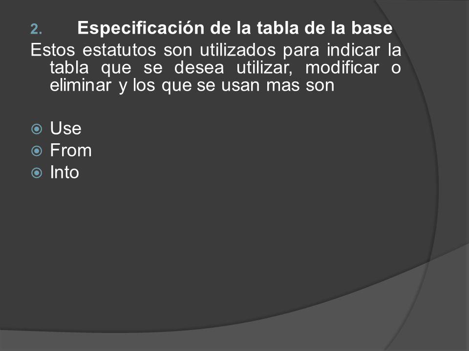 2. Especificación de la tabla de la base Estos estatutos son utilizados para indicar la tabla que se desea utilizar, modificar o eliminar y los que se