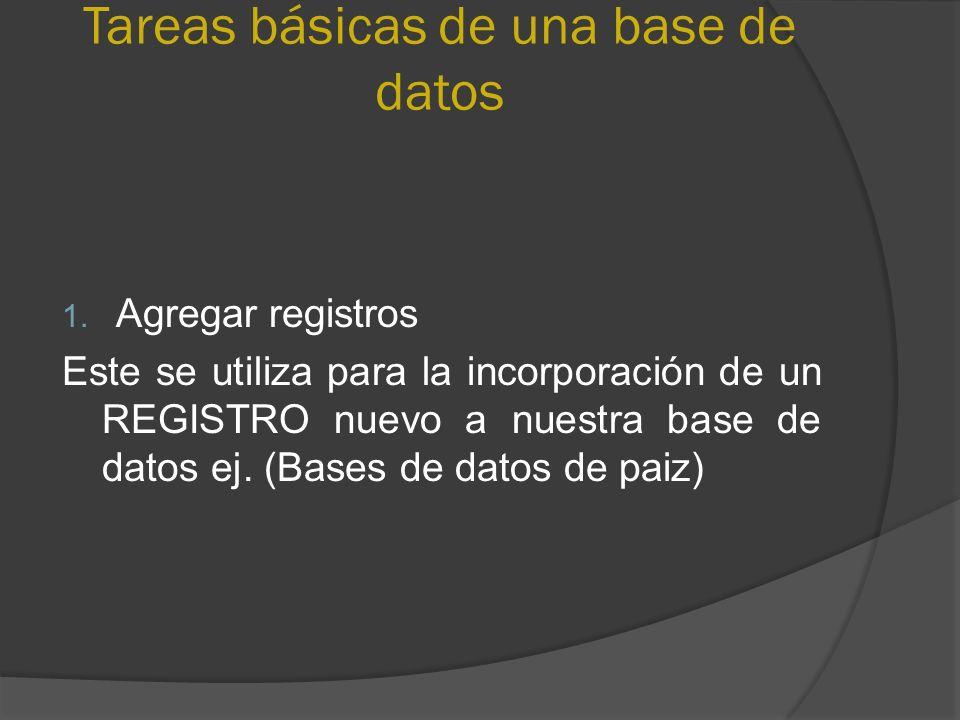 Tareas básicas de una base de datos 1. Agregar registros Este se utiliza para la incorporación de un REGISTRO nuevo a nuestra base de datos ej. (Bases