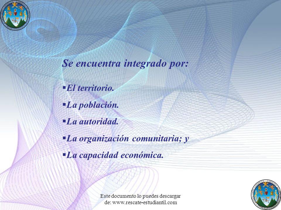 Se encuentra integrado por: El territorio. La población. La autoridad. La organización comunitaria; y La capacidad económica. Este documento lo puedes