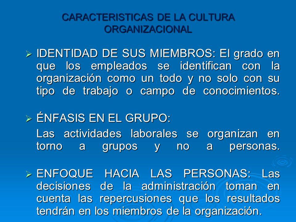 CARACTERISTICAS DE LA CULTURA ORGANIZACIONAL IDENTIDAD DE SUS MIEMBROS: El grado en que los empleados se identifican con la organización como un todo y no solo con su tipo de trabajo o campo de conocimientos.