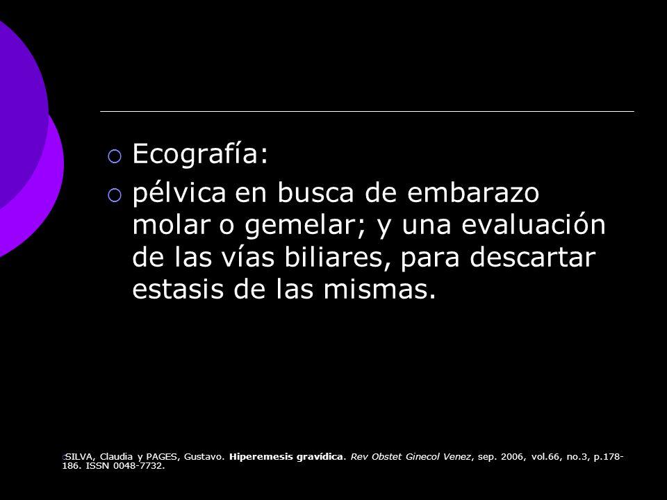 Ecografía: pélvica en busca de embarazo molar o gemelar; y una evaluación de las vías biliares, para descartar estasis de las mismas. SILVA, Claudia y