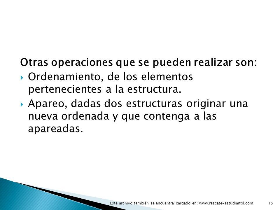 Otras operaciones que se pueden realizar son: Ordenamiento, de los elementos pertenecientes a la estructura. Apareo, dadas dos estructuras originar un