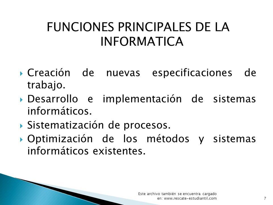 FUNCIONES PRINCIPALES DE LA INFORMATICA Creación de nuevas especificaciones de trabajo. Desarrollo e implementación de sistemas informáticos. Sistemat