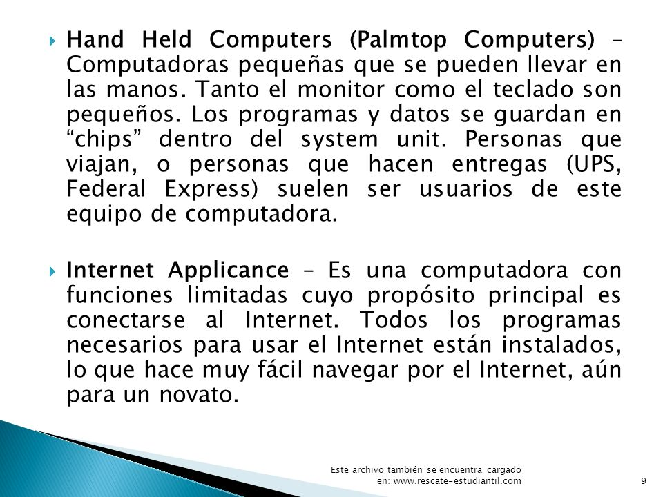 Hand Held Computers (Palmtop Computers) – Computadoras pequeñas que se pueden llevar en las manos. Tanto el monitor como el teclado son pequeños. Los