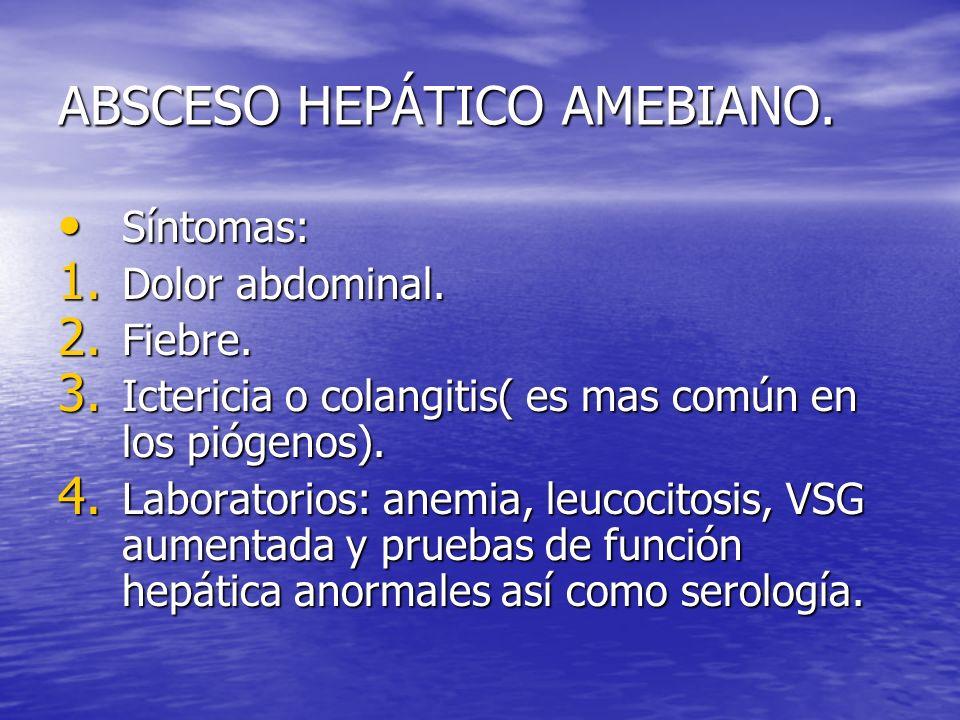 ABSCESO HEPÁTICO AMEBIANO. Síntomas: Síntomas: 1. Dolor abdominal. 2. Fiebre. 3. Ictericia o colangitis( es mas común en los piógenos). 4. Laboratorio