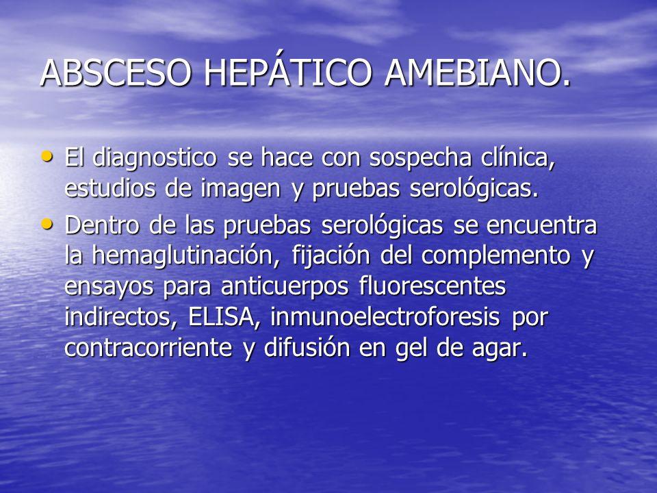 ABSCESO HEPÁTICO AMEBIANO. El diagnostico se hace con sospecha clínica, estudios de imagen y pruebas serológicas. El diagnostico se hace con sospecha