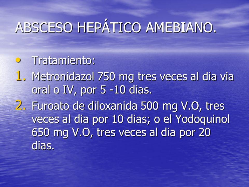 ABSCESO HEPÁTICO AMEBIANO. Tratamiento: Tratamiento: 1. Metronidazol 750 mg tres veces al dia via oral o IV, por 5 -10 dias. 2. Furoato de diloxanida