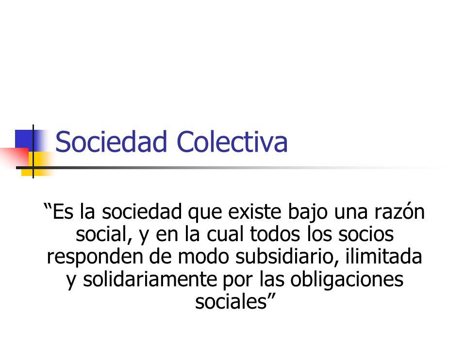 Sociedad Colectiva Es la sociedad que existe bajo una razón social, y en la cual todos los socios responden de modo subsidiario, ilimitada y solidariamente por las obligaciones sociales