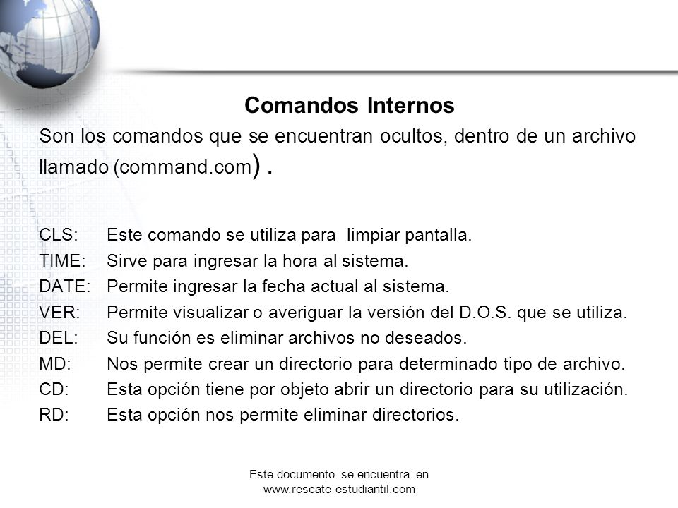 Comandos Internos Son los comandos que se encuentran ocultos, dentro de un archivo llamado (command.com ). CLS:Este comando se utiliza para limpiar pa