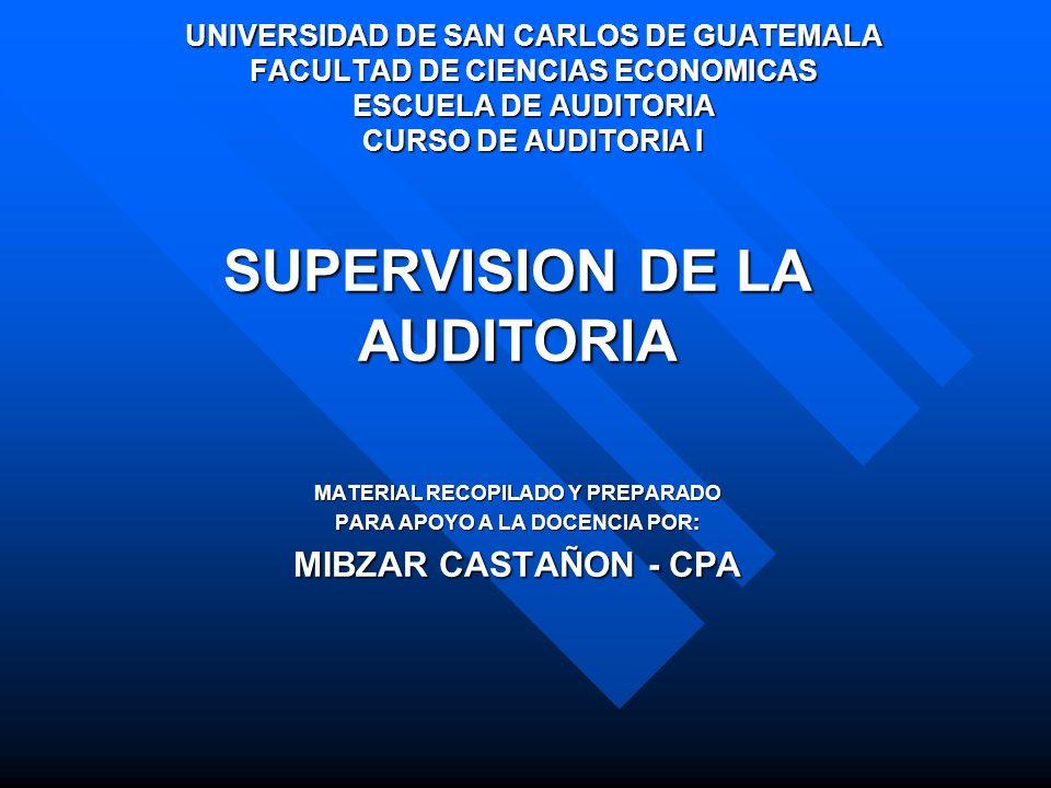 SUPERVISION DE LA AUDITORIA MATERIAL RECOPILADO Y PREPARADO PARA APOYO A LA DOCENCIA POR: MIBZAR CASTAÑON - CPA UNIVERSIDAD DE SAN CARLOS DE GUATEMALA