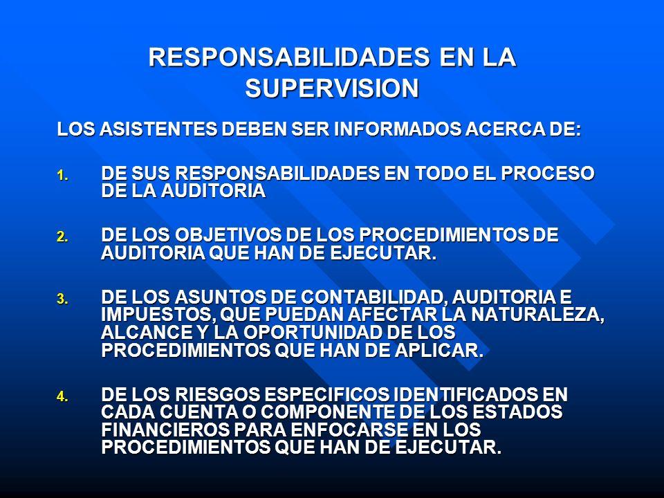 RESPONSABILIDADES EN LA SUPERVISION EL AUDITOR QUE FIRMARA EL DICTAMEN DE AUDITORIA (INFORME DE AUDITORIA) ES EL RESPONSABLE DE CONDUCIR UNA SUPERVISION ADECUADA EN LAS CIRCUNSTANCIAS Y DEBERA: INSTRUIR A LOS ASISTENTES O MIEMBROS DEL EQUIPO DE AUDITORIA PARA QUE HAGAN DE SU CONOCIMIENTO LAS CUESTIONES SIGNIFICATIVAS DE CONTABILIDAD, AUDITORIA E IMPUESTOS, QUE SURJAN DURANTE LA AUDITORIA, PARA QUE PUEDA EVALUAR SU IMPORTANCIA RELATIVA.