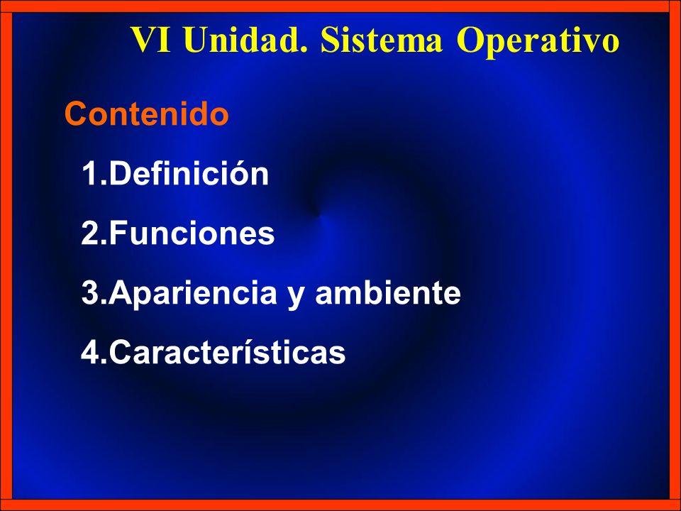 VI Unidad. Sistema Operativo 1.Definición 2.Funciones 3.Apariencia y ambiente 4.Características Contenido