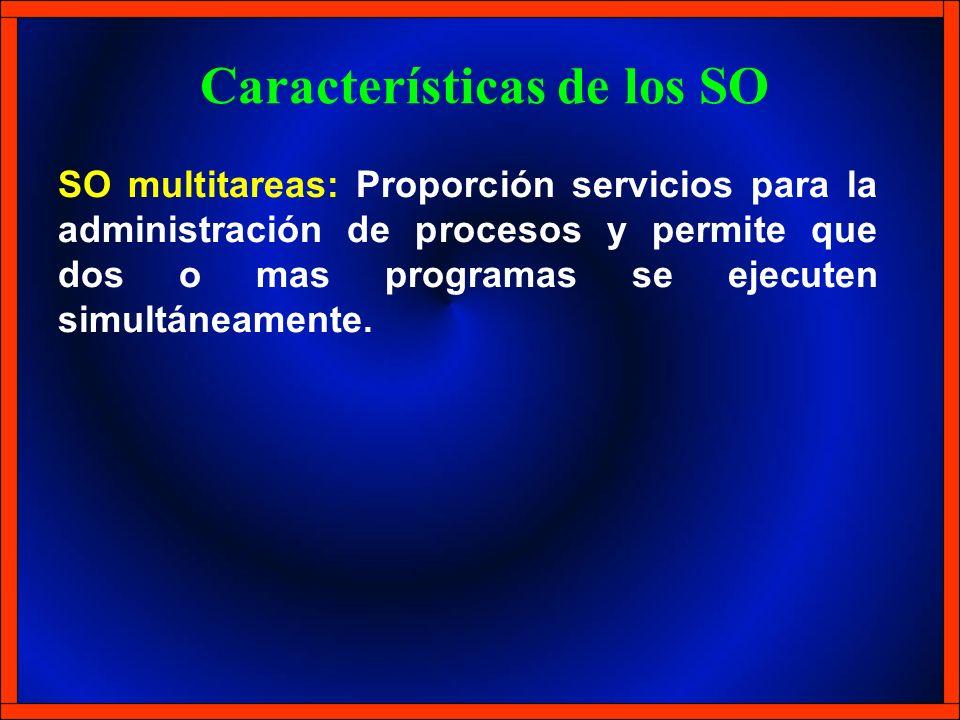 SO multitareas: Proporción servicios para la administración de procesos y permite que dos o mas programas se ejecuten simultáneamente. Características
