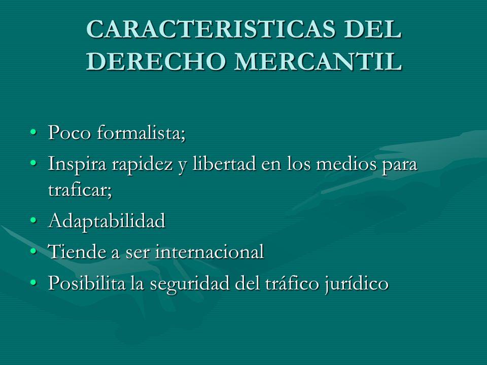 CARACTERISTICAS DEL DERECHO MERCANTIL Poco formalista;Poco formalista; Inspira rapidez y libertad en los medios para traficar;Inspira rapidez y libert