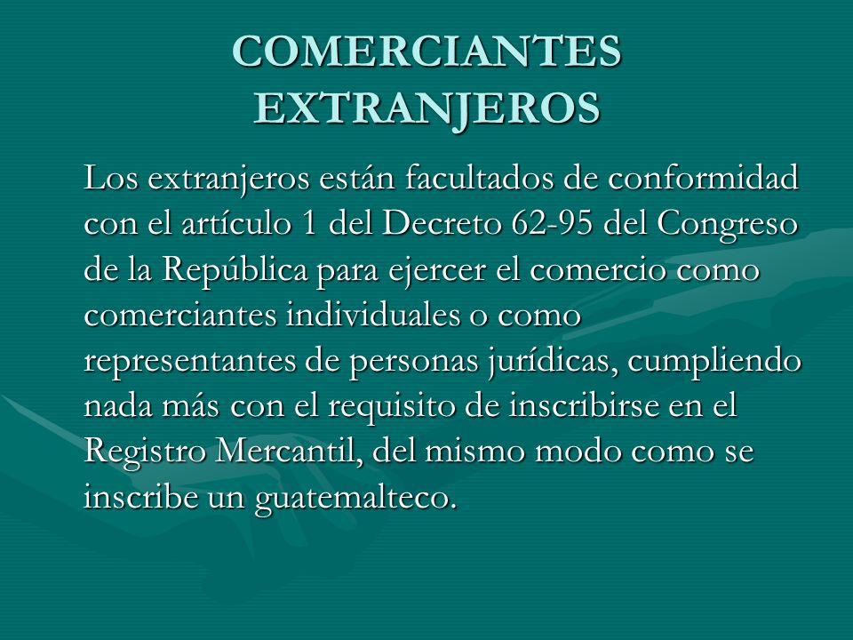 COMERCIANTES EXTRANJEROS Los extranjeros están facultados de conformidad con el artículo 1 del Decreto 62-95 del Congreso de la República para ejercer