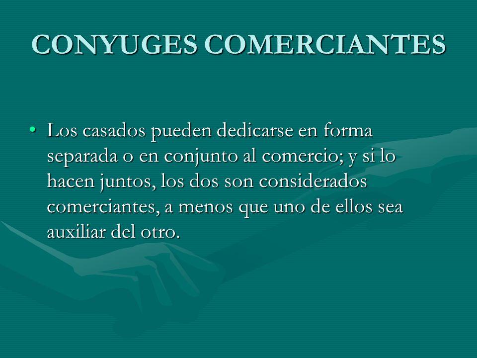 CONYUGES COMERCIANTES Los casados pueden dedicarse en forma separada o en conjunto al comercio; y si lo hacen juntos, los dos son considerados comerci