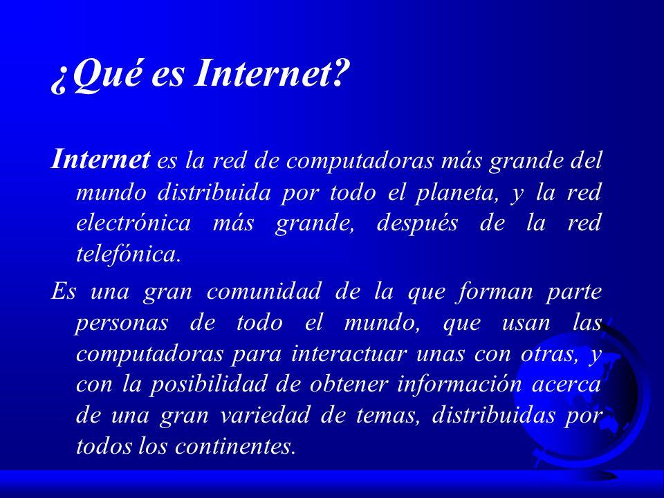 ¿Qué es Internet? Internet es la red de computadoras más grande del mundo distribuida por todo el planeta, y la red electrónica más grande, después de