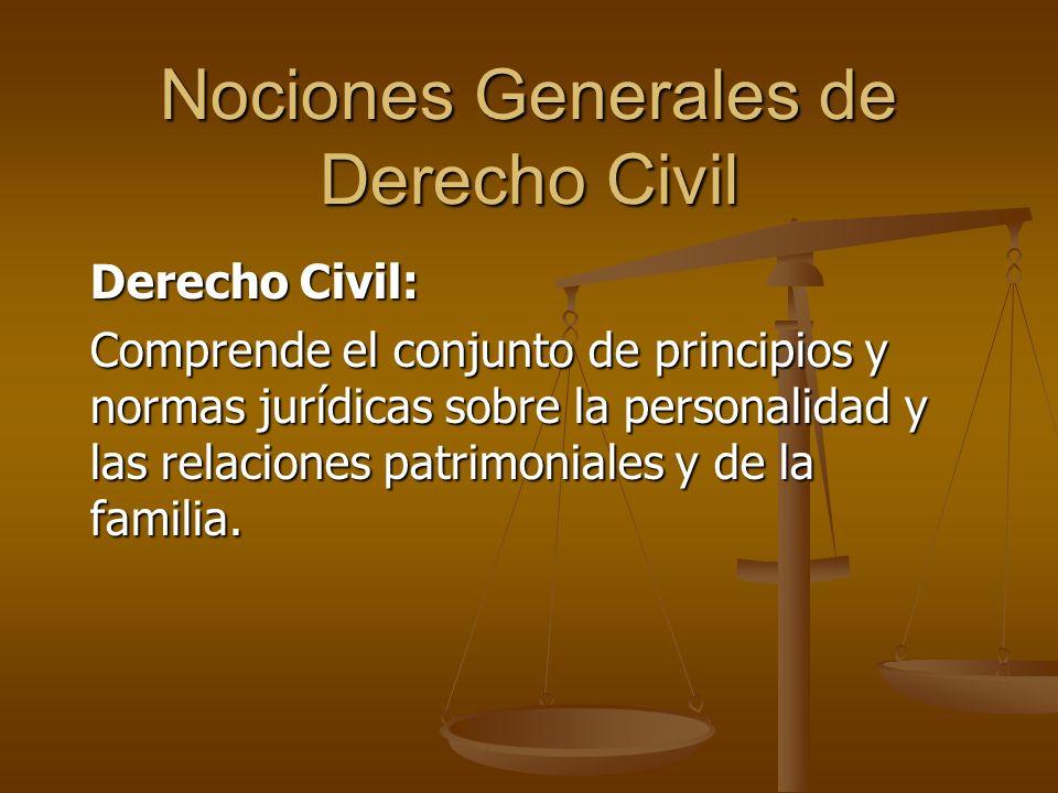 Nociones Generales de Derecho Civil Derecho Civil: Comprende el conjunto de principios y normas jurídicas sobre la personalidad y las relaciones patri