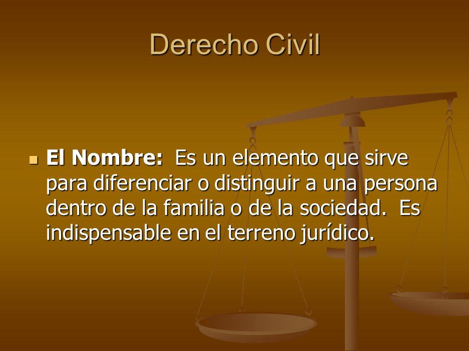 Derecho Civil El Nombre: Es un elemento que sirve para diferenciar o distinguir a una persona dentro de la familia o de la sociedad. Es indispensable
