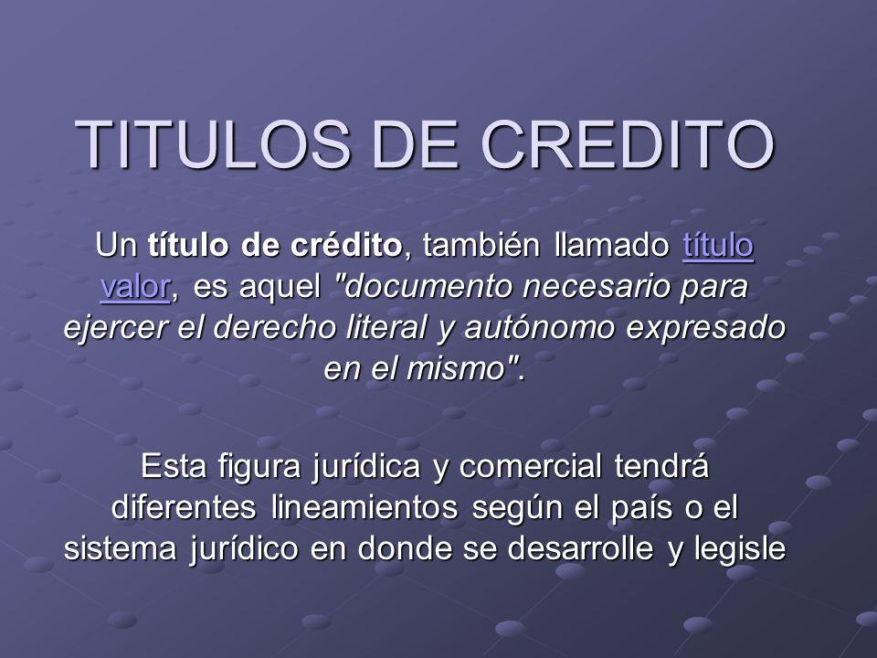 TITULOS DE CREDITO Un título de crédito, también llamado título valor, es aquel