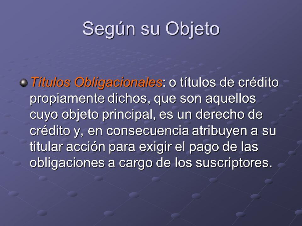 Según su Objeto Títulos Obligacionales: o títulos de crédito propiamente dichos, que son aquellos cuyo objeto principal, es un derecho de crédito y, e