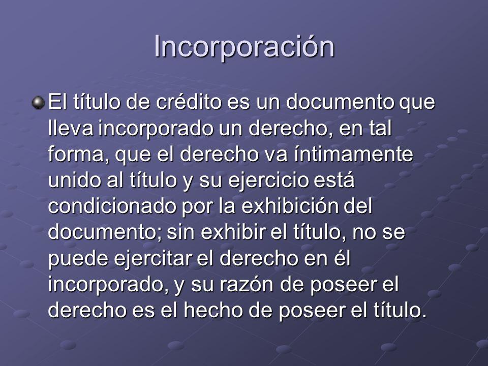 Incorporación El título de crédito es un documento que lleva incorporado un derecho, en tal forma, que el derecho va íntimamente unido al título y su