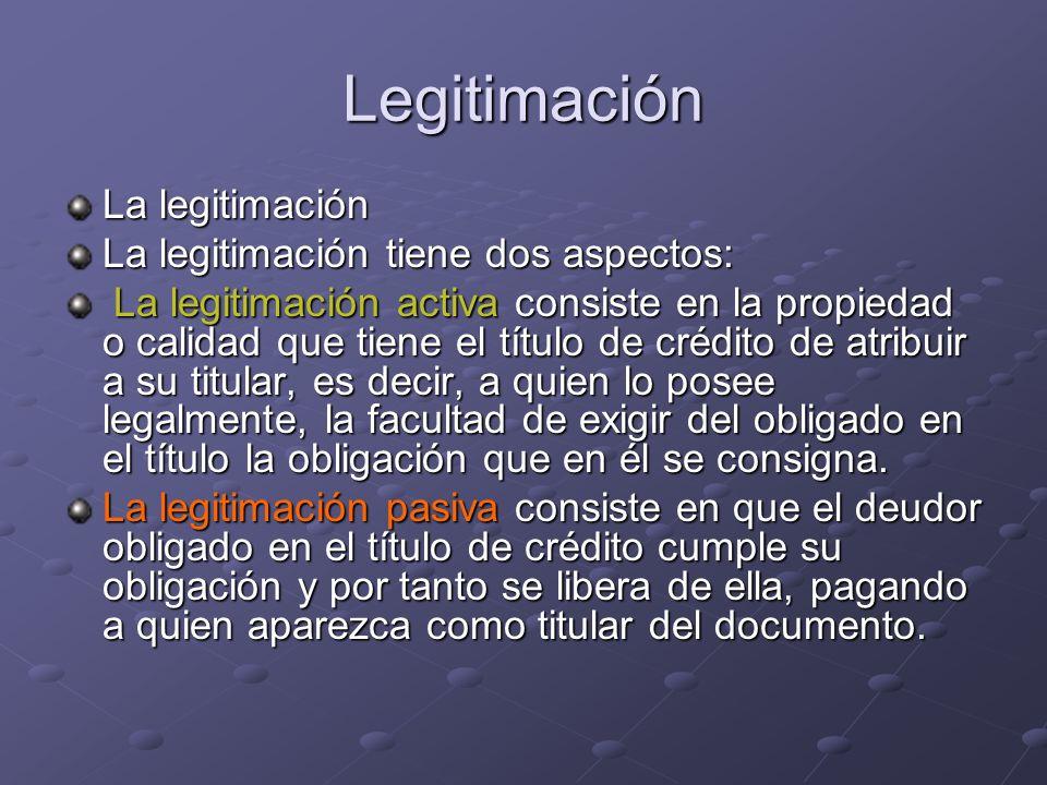 Legitimación La legitimación La legitimación tiene dos aspectos: La legitimación activa consiste en la propiedad o calidad que tiene el título de créd