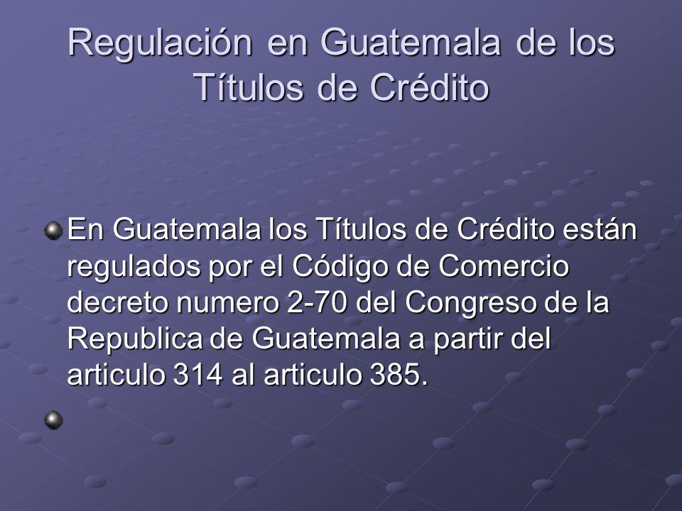 Regulación en Guatemala de los Títulos de Crédito En Guatemala los Títulos de Crédito están regulados por el Código de Comercio decreto numero 2-70 de