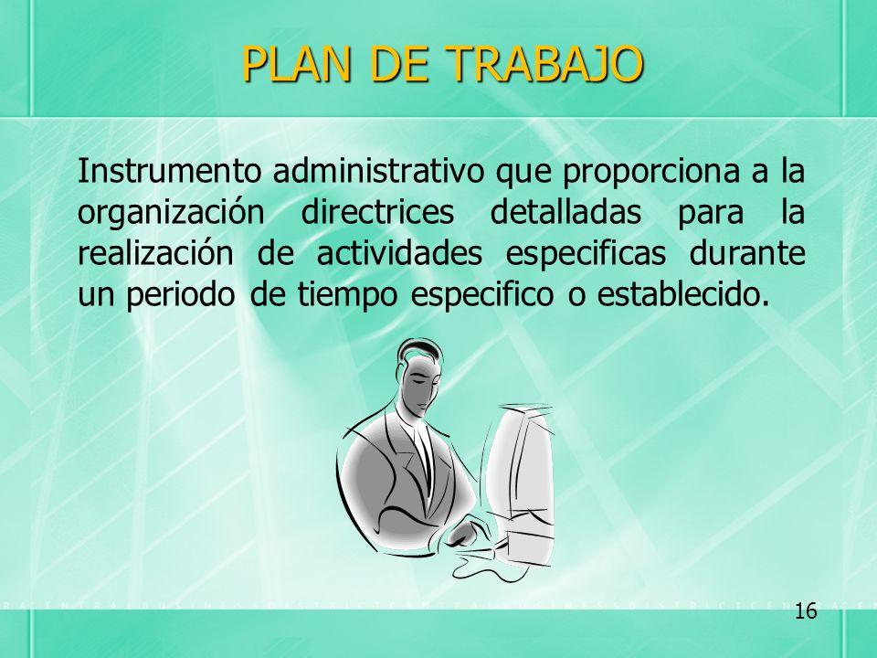 PLAN DE TRABAJO Instrumento administrativo que proporciona a la organización directrices detalladas para la realización de actividades especificas dur