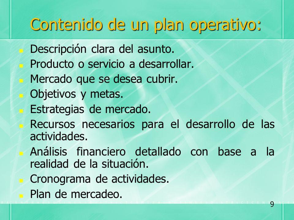 Contenido de un plan operativo: Descripción clara del asunto. Producto o servicio a desarrollar. Mercado que se desea cubrir. Objetivos y metas. Estra
