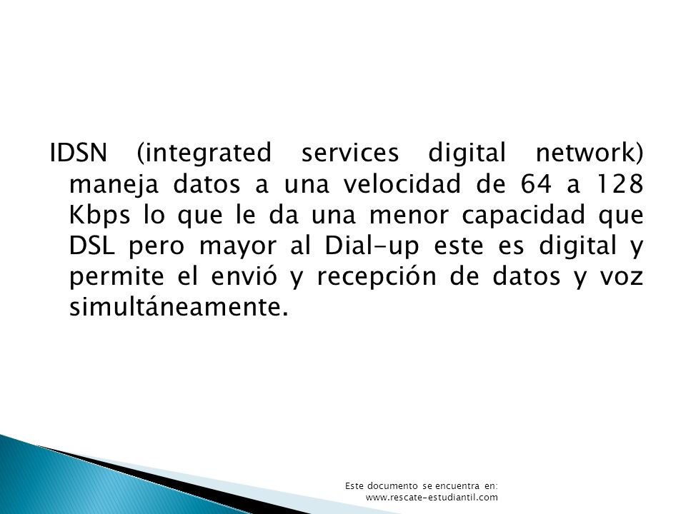 IDSN (integrated services digital network) maneja datos a una velocidad de 64 a 128 Kbps lo que le da una menor capacidad que DSL pero mayor al Dial-u