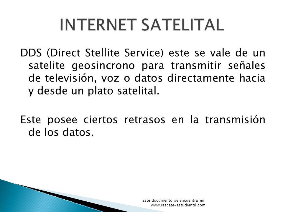 DDS (Direct Stellite Service) este se vale de un satelite geosincrono para transmitir señales de televisión, voz o datos directamente hacia y desde un