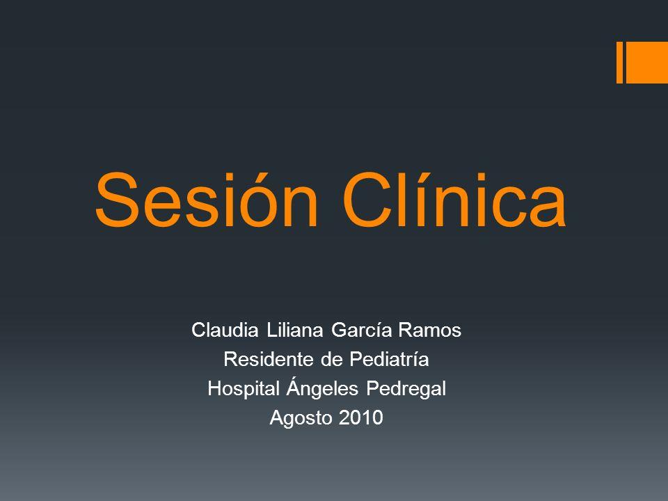 Sesión Clínica Claudia Liliana García Ramos Residente de Pediatría Hospital Ángeles Pedregal Agosto 2010