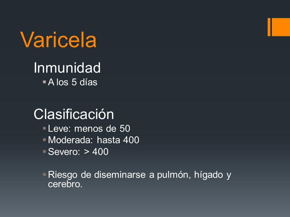 Varicela Inmunidad A los 5 días Clasificación Leve: menos de 50 Moderada: hasta 400 Severo: > 400 Riesgo de diseminarse a pulmón, hígado y cerebro.