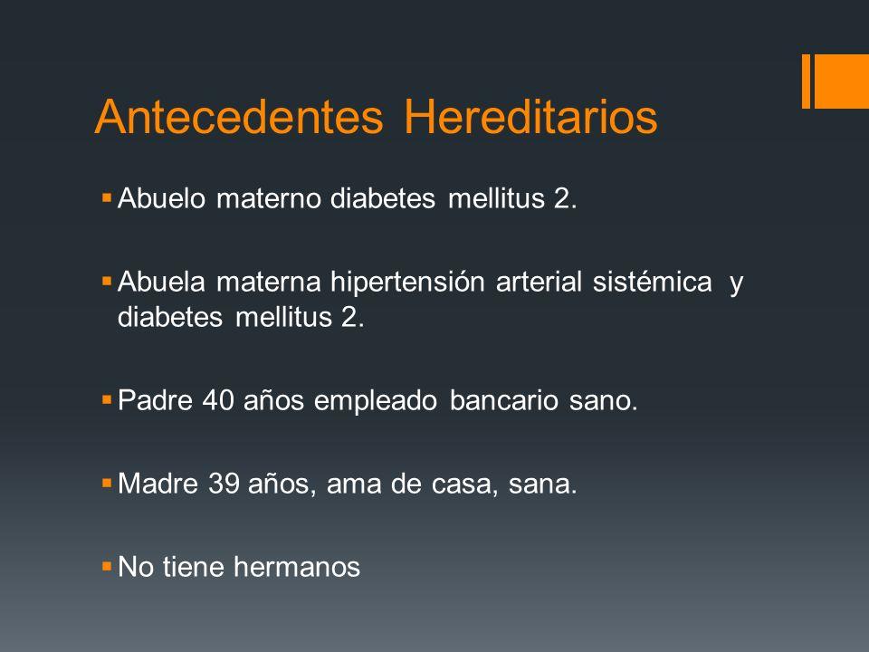Antecedentes Hereditarios Abuelo materno diabetes mellitus 2. Abuela materna hipertensión arterial sistémica y diabetes mellitus 2. Padre 40 años empl